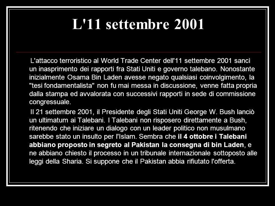 L 11 settembre 2001 L attacco terroristico al World Trade Center dell 11 settembre 2001 sancì un inasprimento dei rapporti fra Stati Uniti e governo talebano.