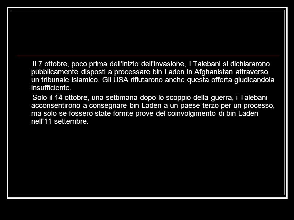 Il 7 ottobre, poco prima dell inizio dell invasione, i Talebani si dichiararono pubblicamente disposti a processare bin Laden in Afghanistan attraverso un tribunale islamico.