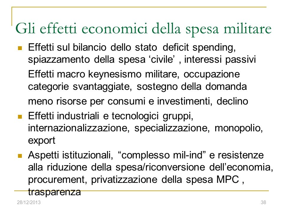 28/12/201338 Gli effetti economici della spesa militare Effetti sul bilancio dello stato deficit spending, spiazzamento della spesa civile, interessi