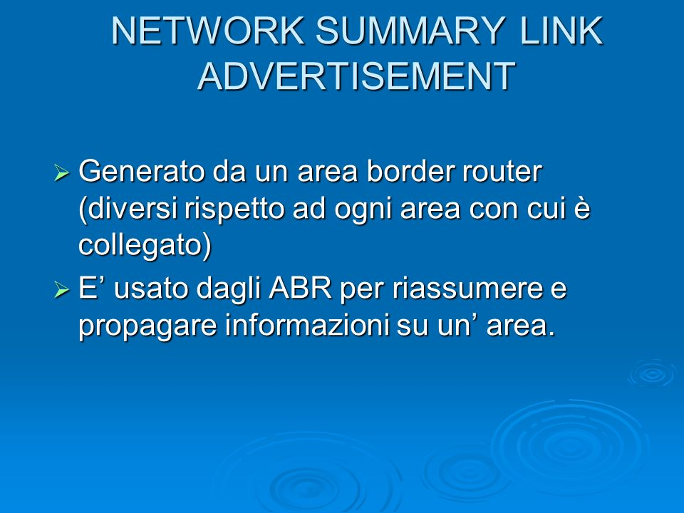 NETWORK SUMMARY LINK ADVERTISEMENT Generato da un area border router (diversi rispetto ad ogni area con cui è collegato) Generato da un area border ro