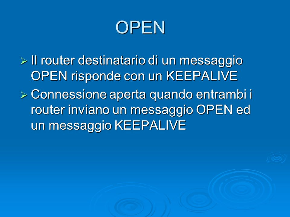 OPEN Il router destinatario di un messaggio OPEN risponde con un KEEPALIVE Il router destinatario di un messaggio OPEN risponde con un KEEPALIVE Conne
