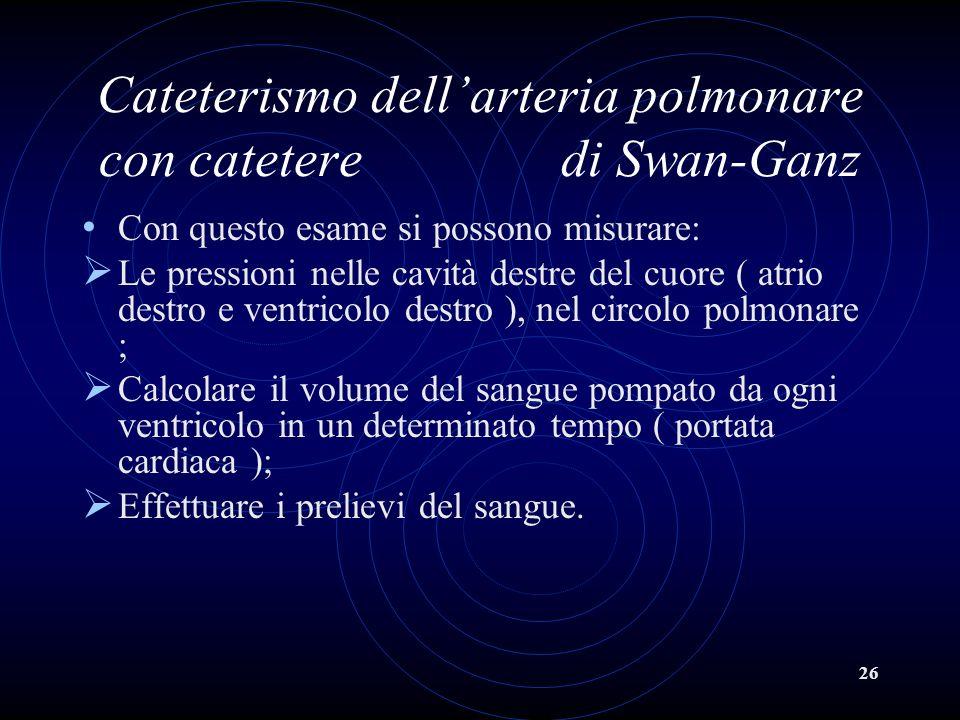 26 Cateterismo dellarteria polmonare con catetere di Swan-Ganz Con questo esame si possono misurare: Le pressioni nelle cavità destre del cuore ( atri