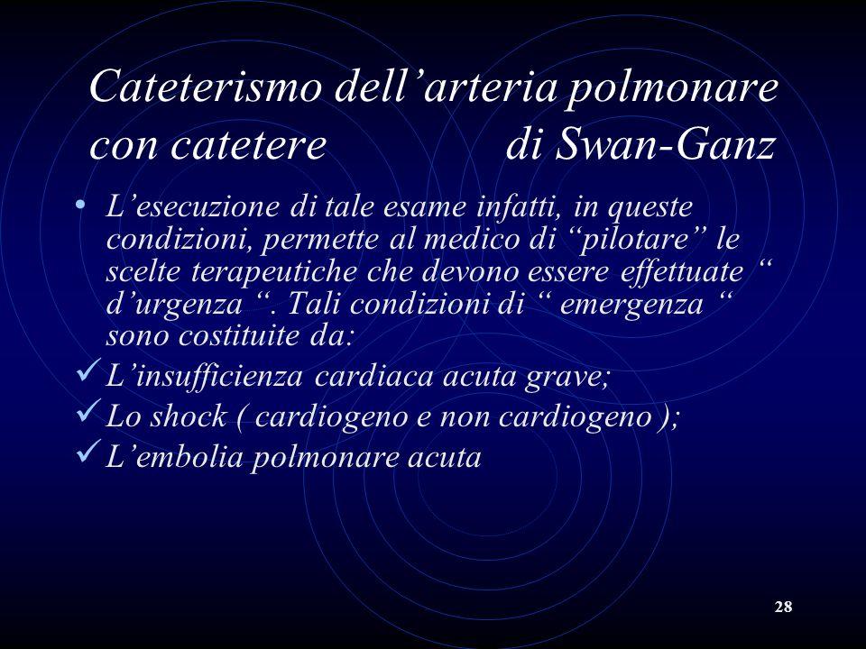 28 Cateterismo dellarteria polmonare con catetere di Swan-Ganz Lesecuzione di tale esame infatti, in queste condizioni, permette al medico di pilotare