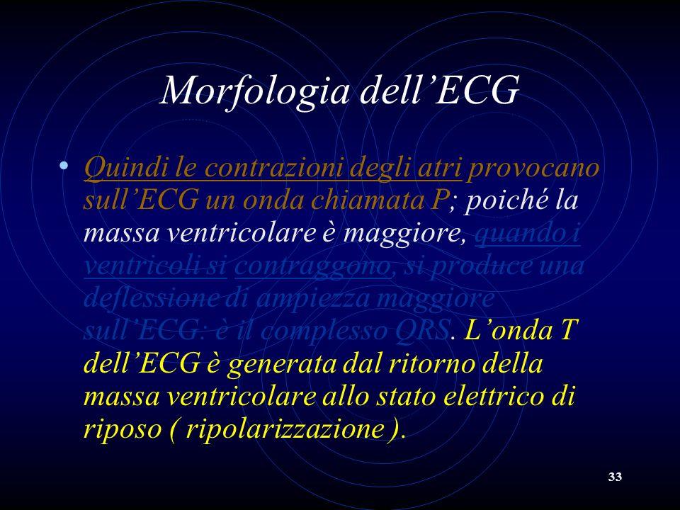 33 Morfologia dellECG Quindi le contrazioni degli atri provocano sullECG un onda chiamata P; poiché la massa ventricolare è maggiore, quando i ventric