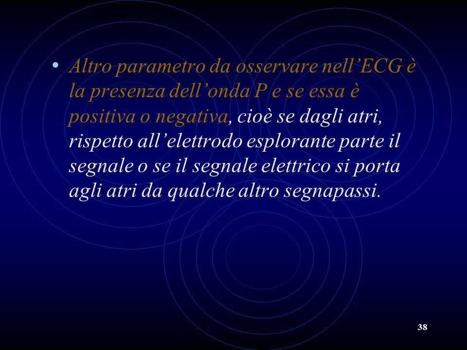 38 Altro parametro da osservare nellECG è la presenza dellonda P e se essa è positiva o negativa, cioè se dagli atri, rispetto allelettrodo esplorante