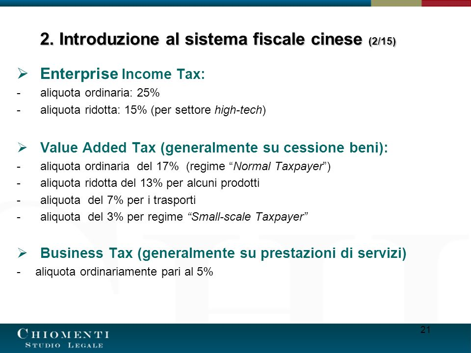 21 Enterprise Income Tax: -aliquota ordinaria: 25% -aliquota ridotta: 15% (per settore high-tech) Value Added Tax (generalmente su cessione beni): -aliquota ordinaria del 17% (regime Normal Taxpayer) -aliquota ridotta del 13% per alcuni prodotti -aliquota del 7% per i trasporti -aliquota del 3% per regime Small-scale Taxpayer Business Tax (generalmente su prestazioni di servizi) - aliquota ordinariamente pari al 5% 2.