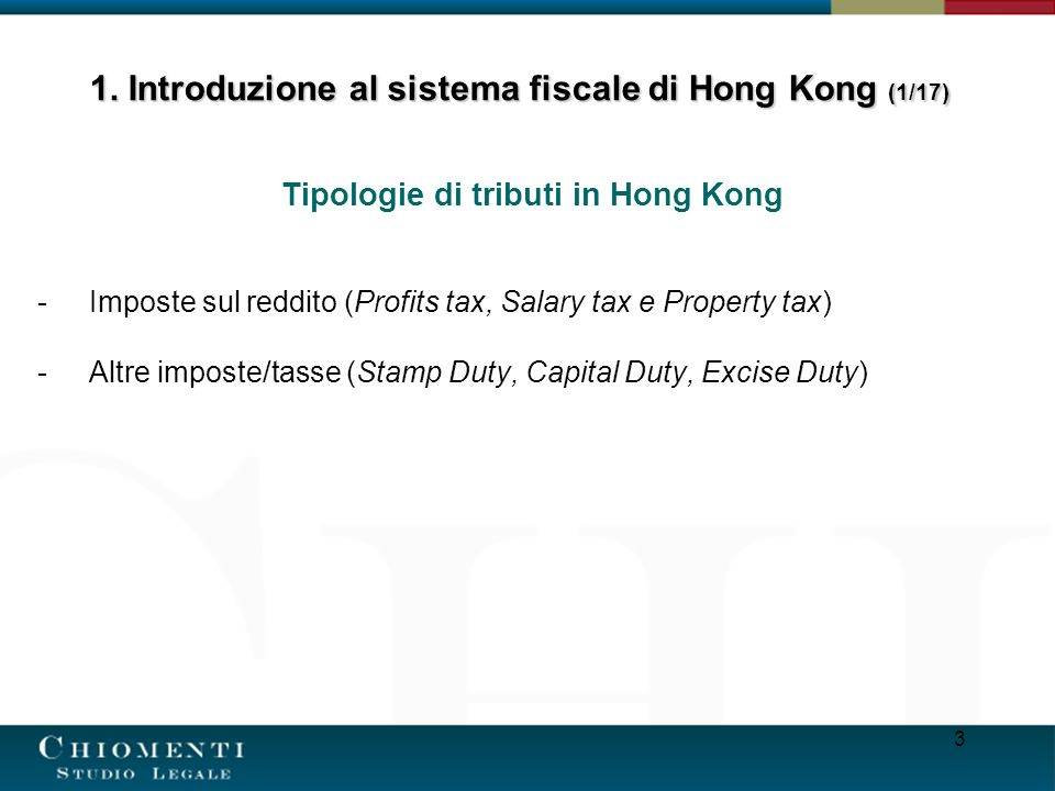 3 Tipologie di tributi in Hong Kong -Imposte sul reddito (Profits tax, Salary tax e Property tax) -Altre imposte/tasse (Stamp Duty, Capital Duty, Excise Duty) 1.