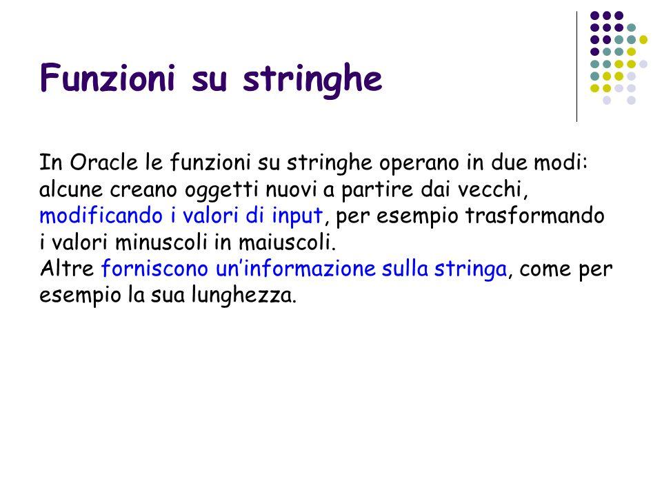 In Oracle le funzioni su stringhe operano in due modi: alcune creano oggetti nuovi a partire dai vecchi, modificando i valori di input, per esempio tr