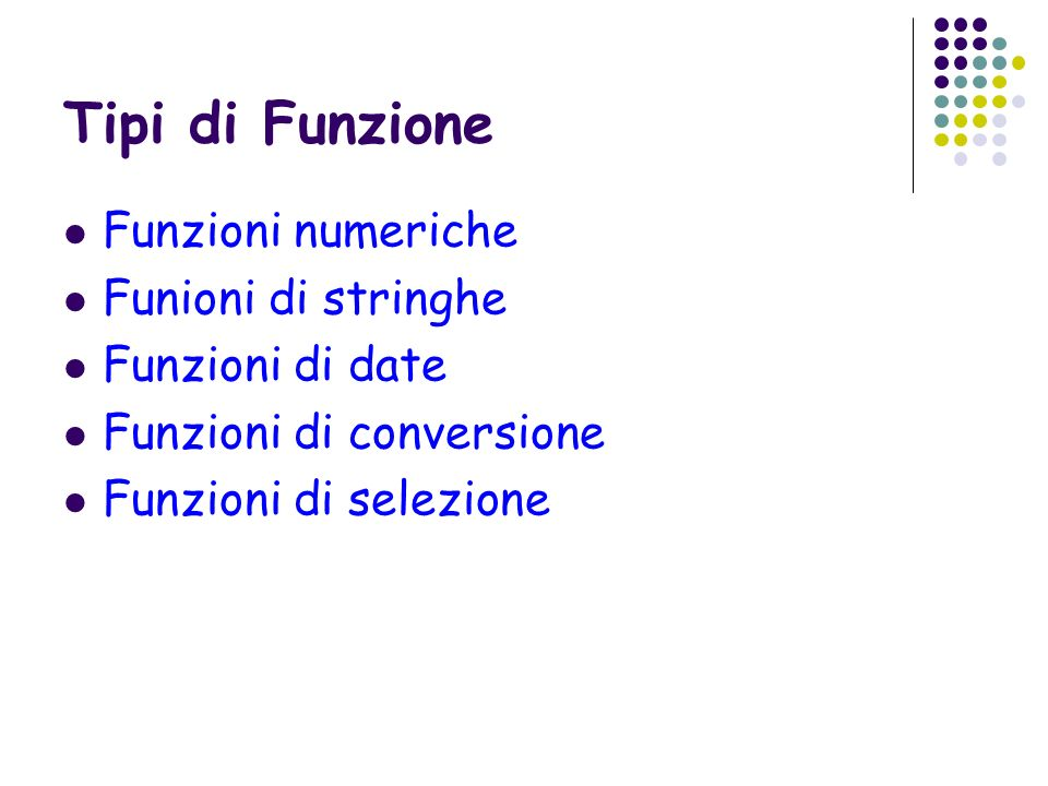 Esempio NomeLaureaMatrimonioAssunzione Rossi14-Lug-200323-Set-200512-Mar-2003 Verdi16-Apr-20054-Gen-200613-Set-2000 Bruni2-Dic-200224-Set-200119-Gen-2003 Gialli18-Dic-20027-Feb-200411-Lug-2003 Select Nome, Greatest(Laurea, Matrimonio, Assunzione) Least(Laurea, Matrimonio, Assunzione) From Persone Persone Creare la tabella descritta sopra e inserire i dati.