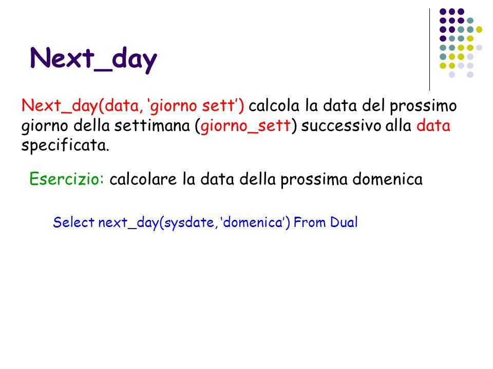 Next_day Next_day(data, giorno sett) calcola la data del prossimo giorno della settimana (giorno_sett) successivo alla data specificata. Esercizio: ca
