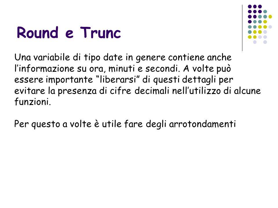 Round e Trunc Una variabile di tipo date in genere contiene anche linformazione su ora, minuti e secondi. A volte può essere importante liberarsi di q