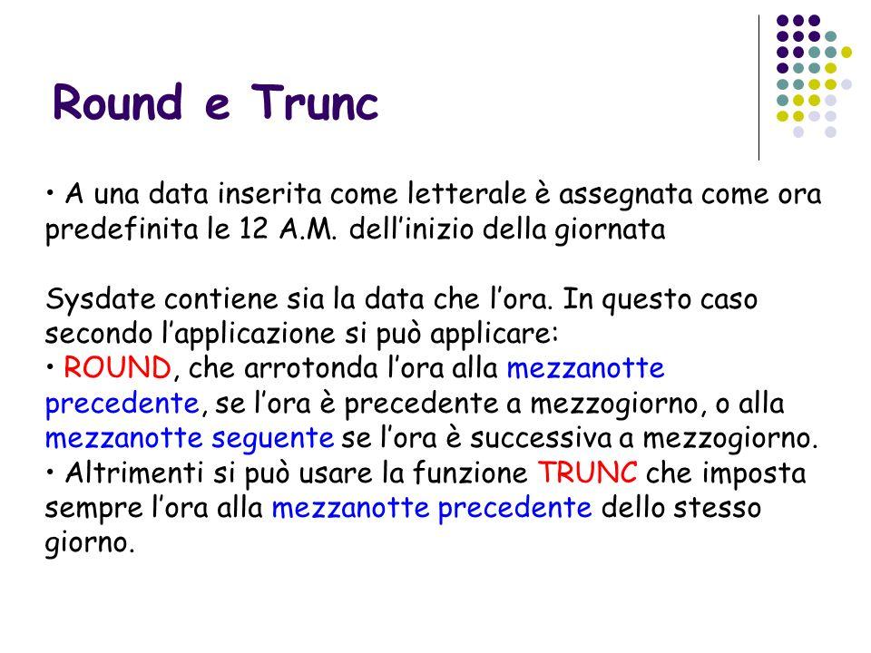 Round e Trunc A una data inserita come letterale è assegnata come ora predefinita le 12 A.M. dellinizio della giornata Sysdate contiene sia la data ch