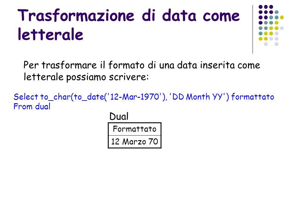 Trasformazione di data come letterale Select to_char(to_date('12-Mar-1970'), 'DD Month YY') formattato From dual Per trasformare il formato di una dat