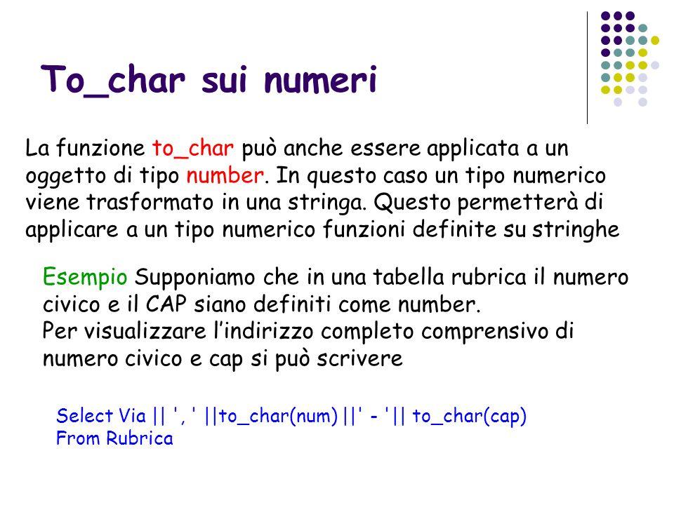 To_char sui numeri La funzione to_char può anche essere applicata a un oggetto di tipo number. In questo caso un tipo numerico viene trasformato in un
