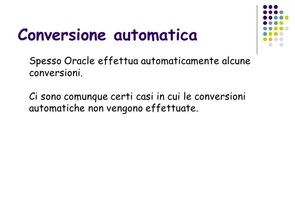 Conversione automatica Spesso Oracle effettua automaticamente alcune conversioni. Ci sono comunque certi casi in cui le conversioni automatiche non ve