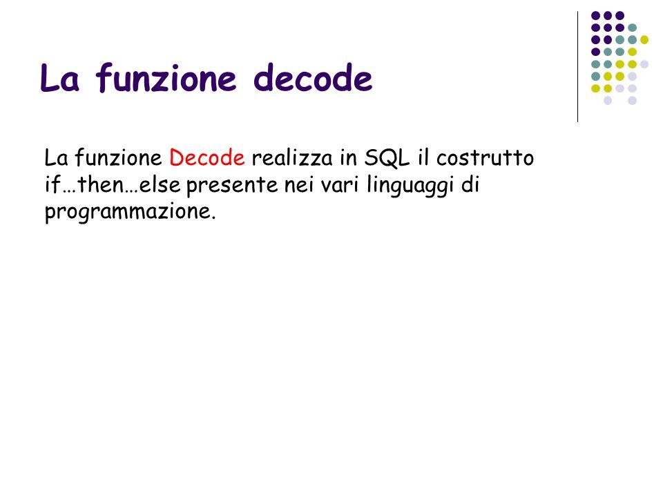 La funzione decode La funzione Decode realizza in SQL il costrutto if…then…else presente nei vari linguaggi di programmazione.
