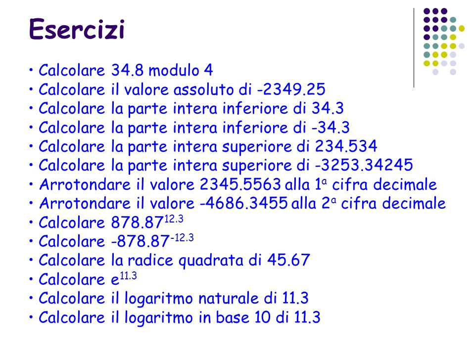 Esercizi Calcolare 34.8 modulo 4 Calcolare il valore assoluto di -2349.25 Calcolare la parte intera inferiore di 34.3 Calcolare la parte intera inferi