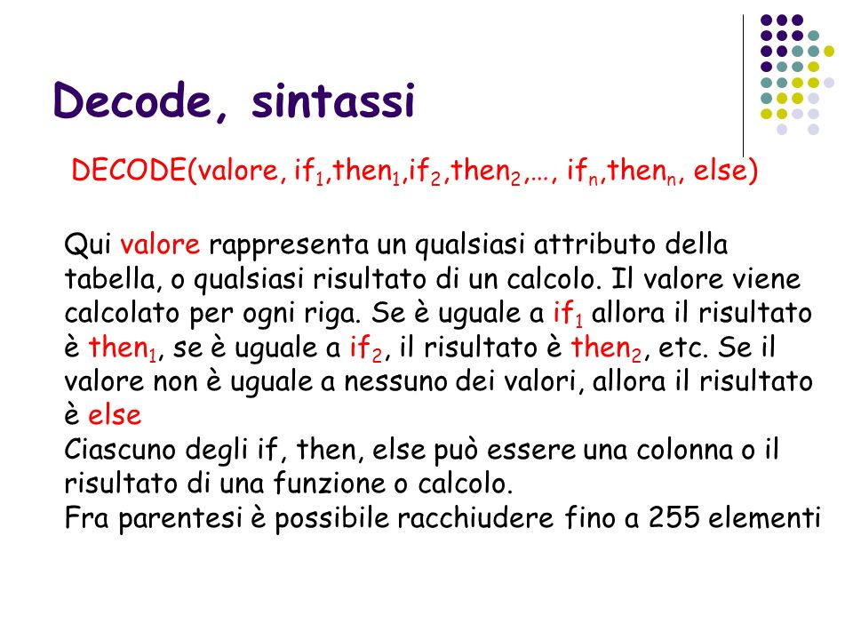 Decode, sintassi DECODE(valore, if 1,then 1,if 2,then 2,…, if n,then n, else) Qui valore rappresenta un qualsiasi attributo della tabella, o qualsiasi