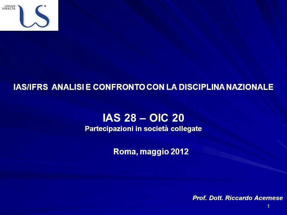 1 Roma, maggio 2012 Prof. Dott. Riccardo Acernese IAS/IFRS ANALISI E CONFRONTO CON LA DISCIPLINA NAZIONALE IAS 28 – OIC 20 Partecipazioni in società c