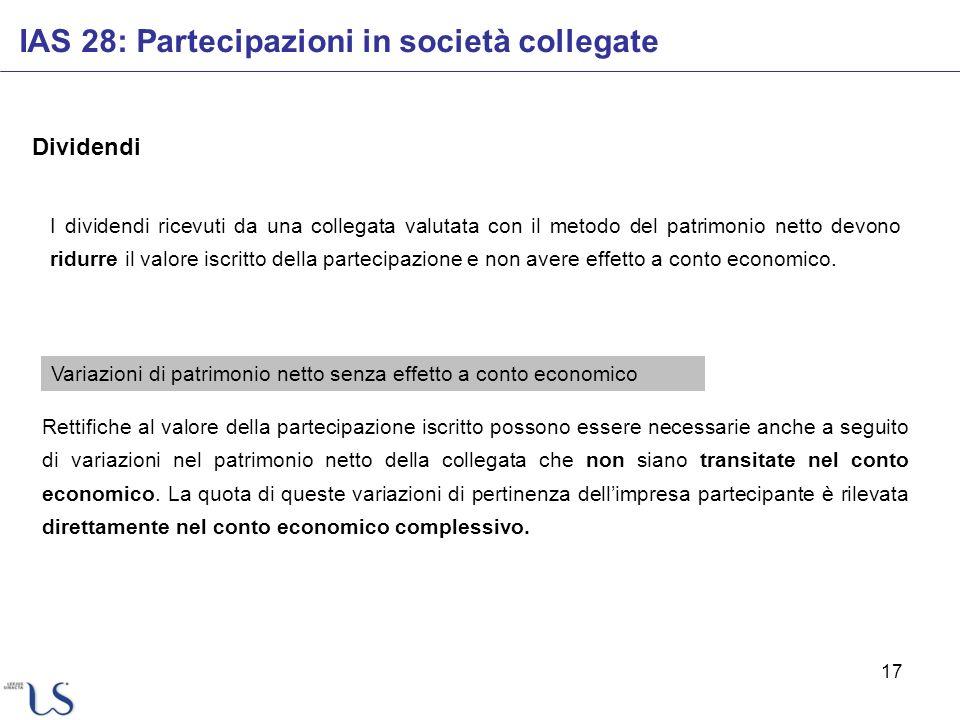 17 Dividendi IAS 28: Partecipazioni in società collegate Rettifiche al valore della partecipazione iscritto possono essere necessarie anche a seguito
