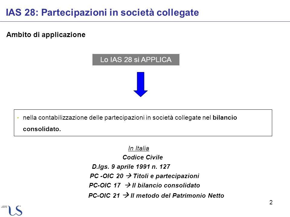 2 IAS 28: Partecipazioni in società collegate Ambito di applicazione Lo IAS 28 si APPLICA In Italia Codice Civile D.lgs. 9 aprile 1991 n. 127 PC -OIC