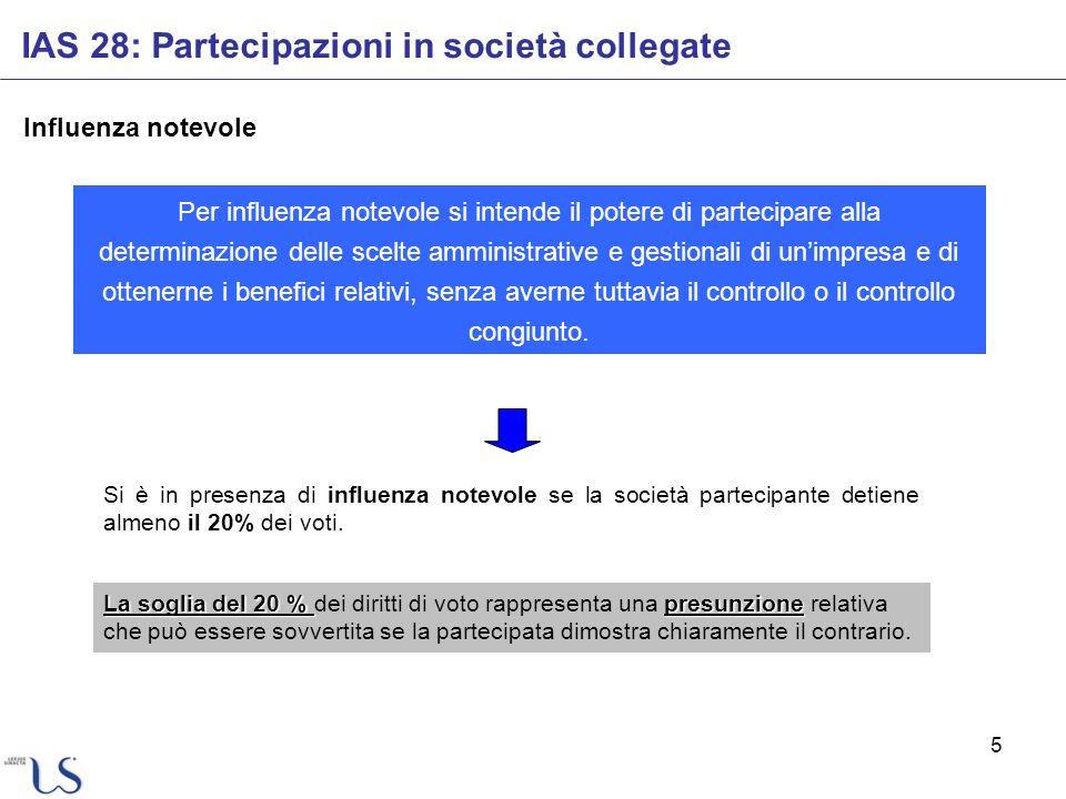 5 Influenza notevole IAS 28: Partecipazioni in società collegate Per influenza notevole si intende il potere di partecipare alla determinazione delle
