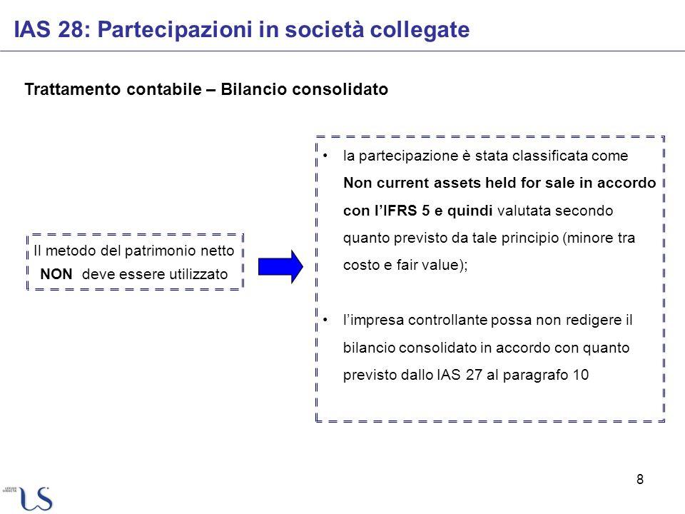 8 Trattamento contabile – Bilancio consolidato IAS 28: Partecipazioni in società collegate Il metodo del patrimonio netto NON deve essere utilizzato l