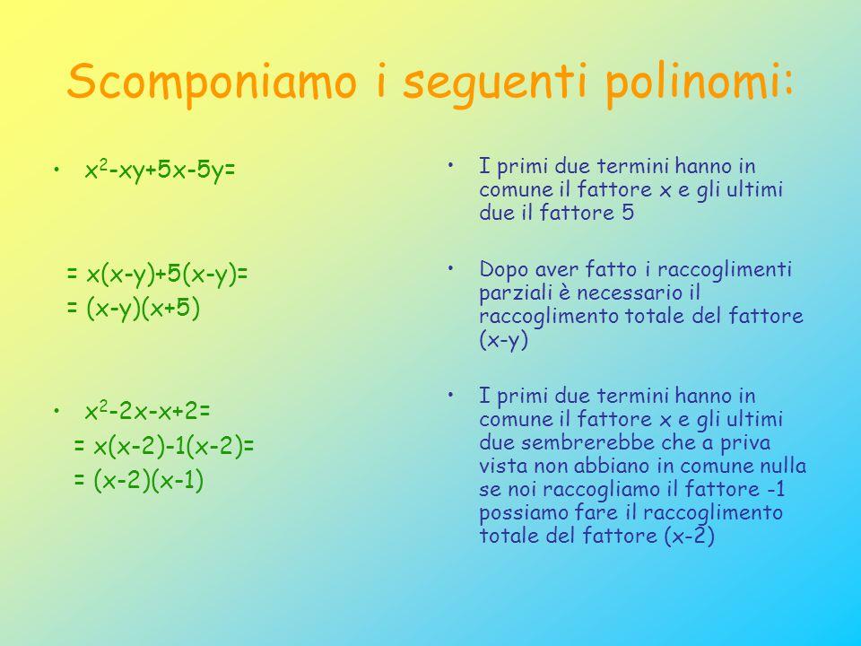 Scomponiamo i seguenti polinomi: x 2 -xy+5x-5y= = x(x-y)+5(x-y)= = (x-y)(x+5) x 2 -2x-x+2= = x(x-2)-1(x-2)= = (x-2)(x-1) I primi due termini hanno in comune il fattore x e gli ultimi due il fattore 5 Dopo aver fatto i raccoglimenti parziali è necessario il raccoglimento totale del fattore (x-y) I primi due termini hanno in comune il fattore x e gli ultimi due sembrerebbe che a priva vista non abbiano in comune nulla se noi raccogliamo il fattore -1 possiamo fare il raccoglimento totale del fattore (x-2)