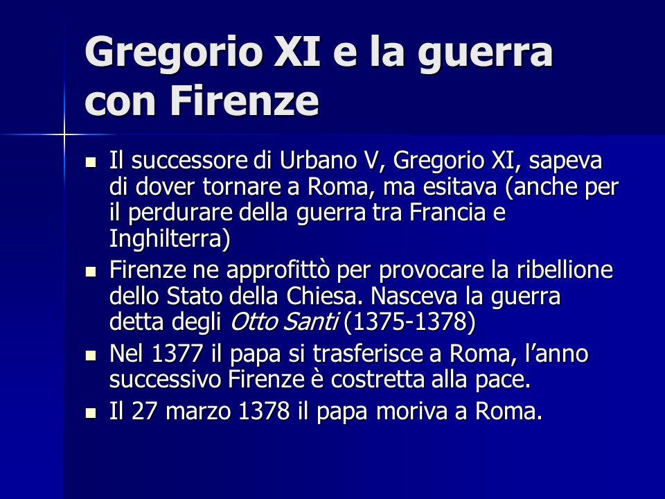 Gregorio XI e la guerra con Firenze Il successore di Urbano V, Gregorio XI, sapeva di dover tornare a Roma, ma esitava (anche per il perdurare della g
