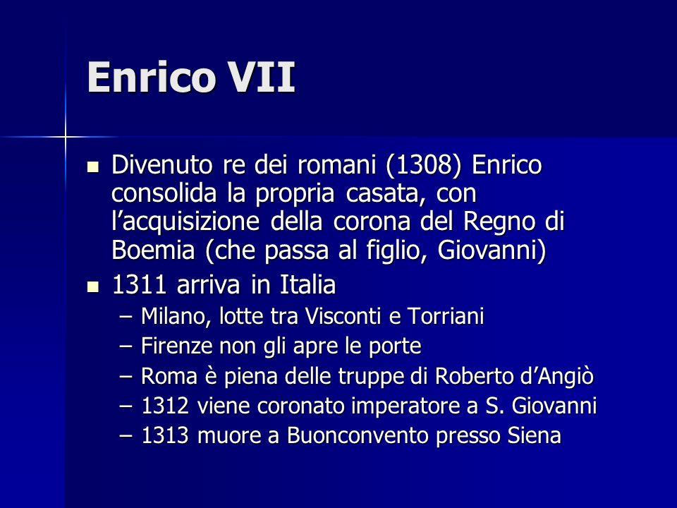 Enrico VII Divenuto re dei romani (1308) Enrico consolida la propria casata, con lacquisizione della corona del Regno di Boemia (che passa al figlio, Giovanni) Divenuto re dei romani (1308) Enrico consolida la propria casata, con lacquisizione della corona del Regno di Boemia (che passa al figlio, Giovanni) 1311 arriva in Italia 1311 arriva in Italia –Milano, lotte tra Visconti e Torriani –Firenze non gli apre le porte –Roma è piena delle truppe di Roberto dAngiò –1312 viene coronato imperatore a S.