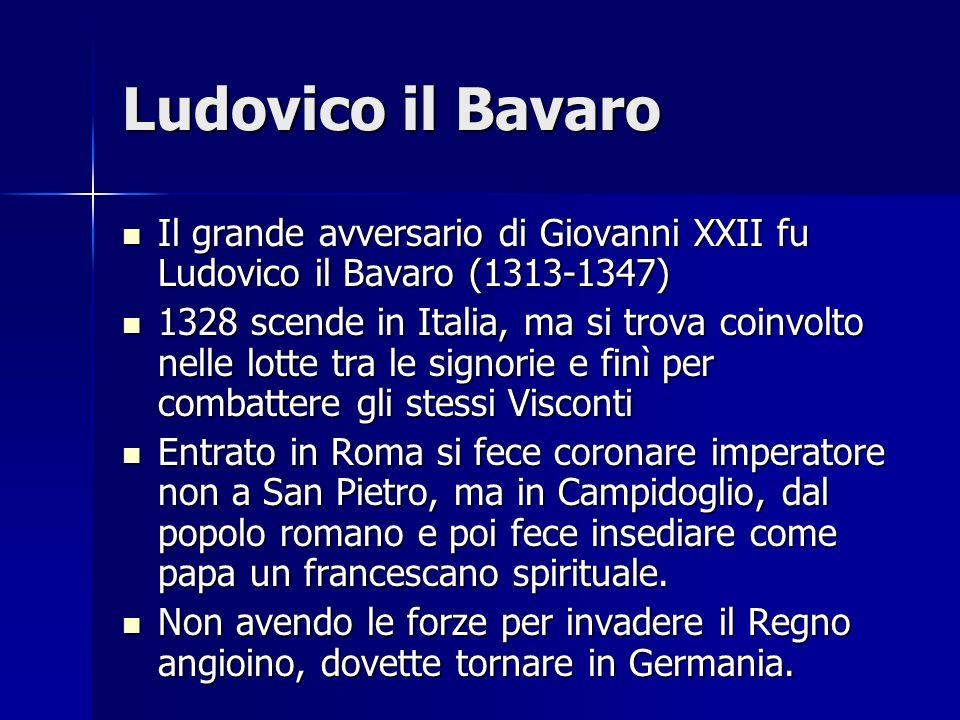 Ludovico il Bavaro Il grande avversario di Giovanni XXII fu Ludovico il Bavaro (1313-1347) Il grande avversario di Giovanni XXII fu Ludovico il Bavaro