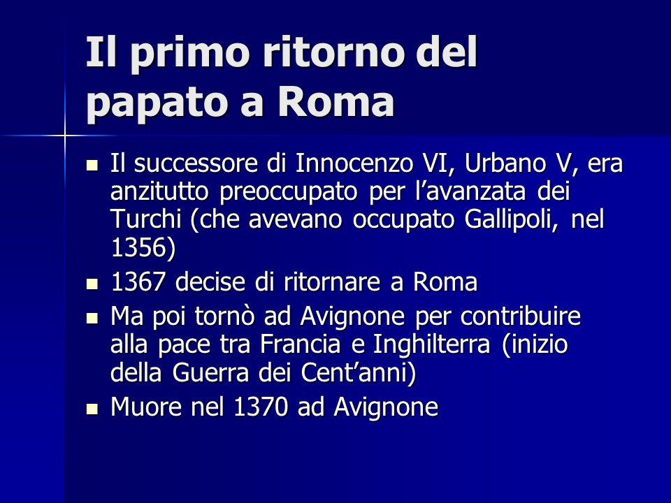 Il primo ritorno del papato a Roma Il successore di Innocenzo VI, Urbano V, era anzitutto preoccupato per lavanzata dei Turchi (che avevano occupato G