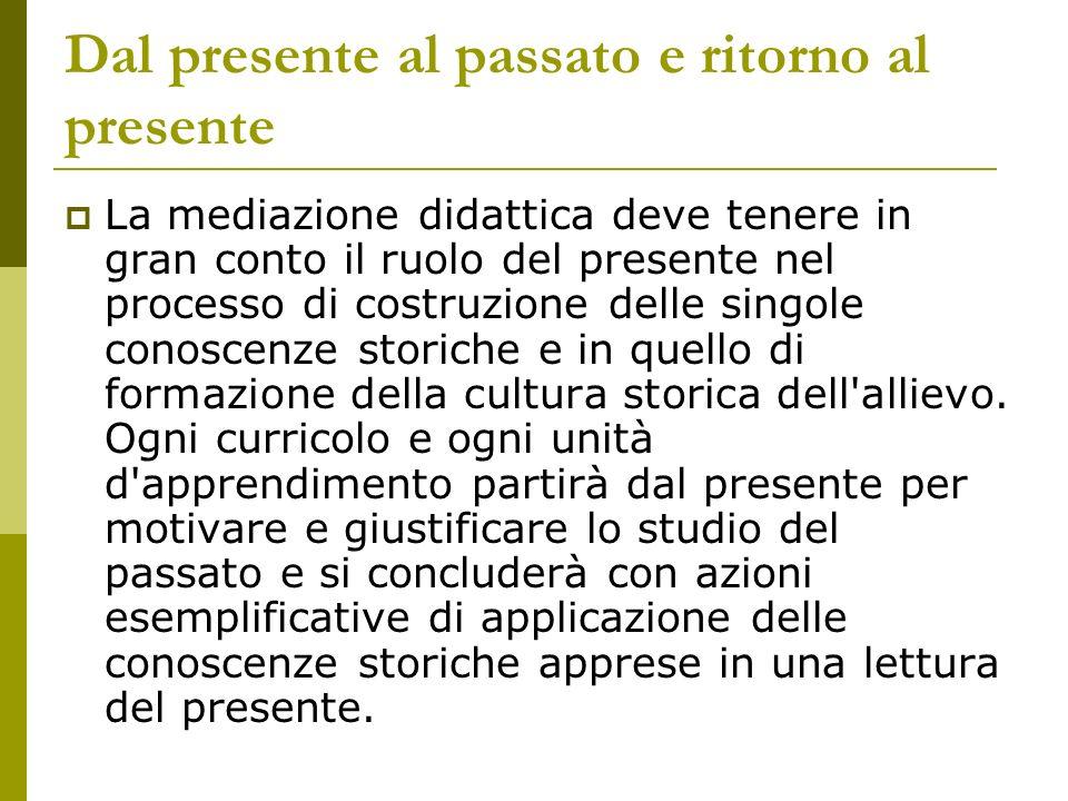 Dal presente al passato e ritorno al presente La mediazione didattica deve tenere in gran conto il ruolo del presente nel processo di costruzione dell