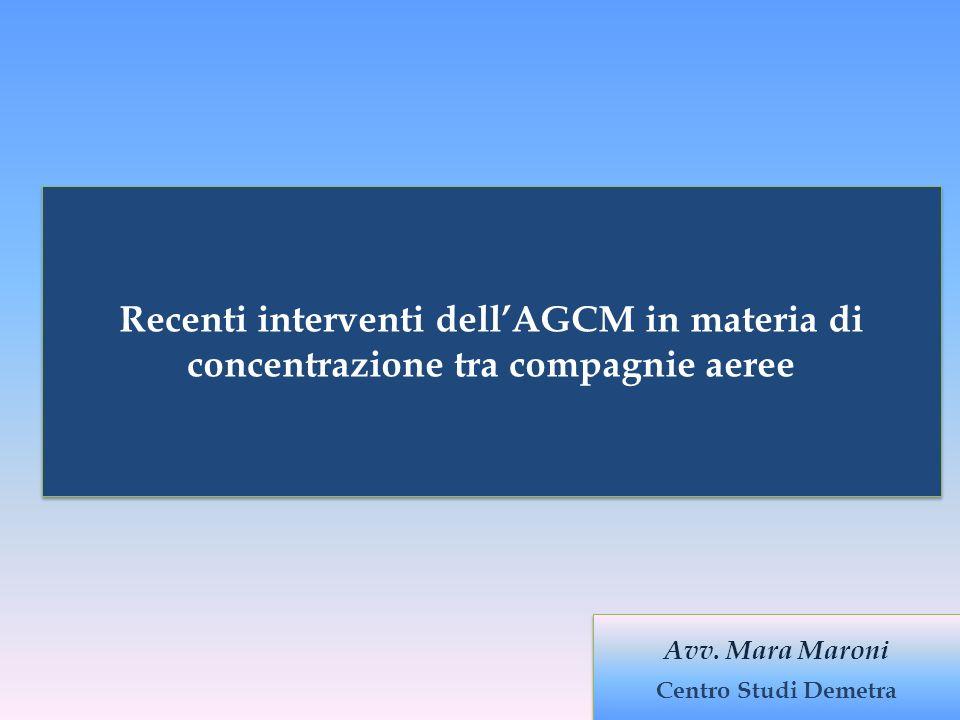Recenti Interventi dellAGCM in materia di concentrazione tra compagnie aeree Avv. Mara Maroni Centro Studi Demetra Avv. Mara Maroni Centro Studi Demet