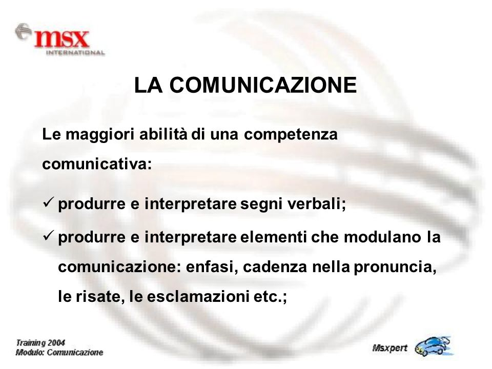 produrre e interpretare segni verbali; produrre e interpretare elementi che modulano la comunicazione: enfasi, cadenza nella pronuncia, le risate, le esclamazioni etc.; LA COMUNICAZIONE Le maggiori abilità di una competenza comunicativa: