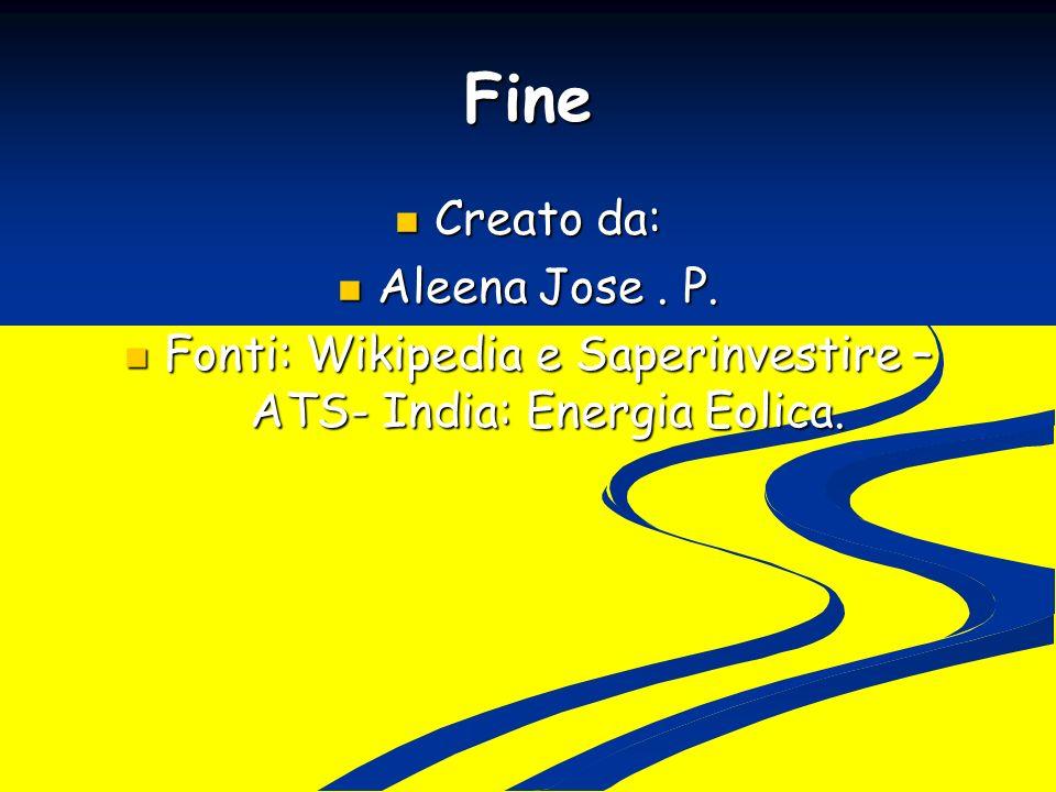 Fine Creato da: Creato da: Aleena Jose. P. Aleena Jose. P. Fonti: Wikipedia e Saperinvestire – ATS- India: Energia Eolica. Fonti: Wikipedia e Saperinv
