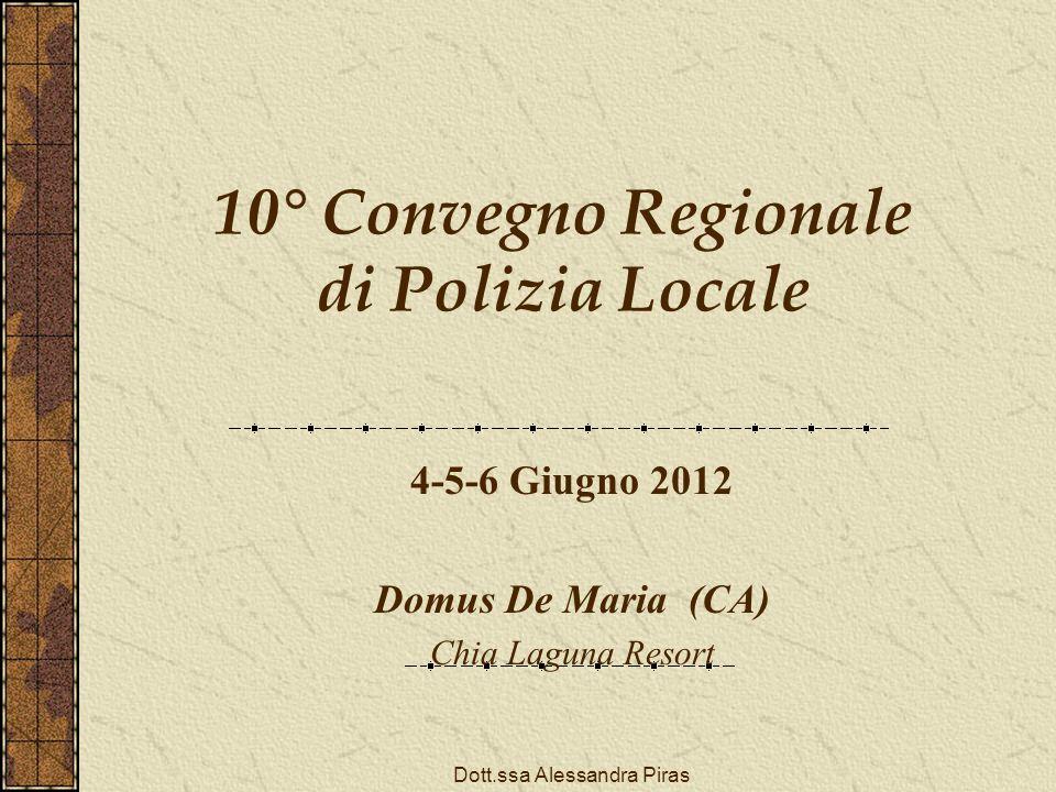 10° Convegno Regionale di Polizia Locale 4-5-6 Giugno 2012 Domus De Maria (CA) Chia Laguna Resort Dott.ssa Alessandra Piras