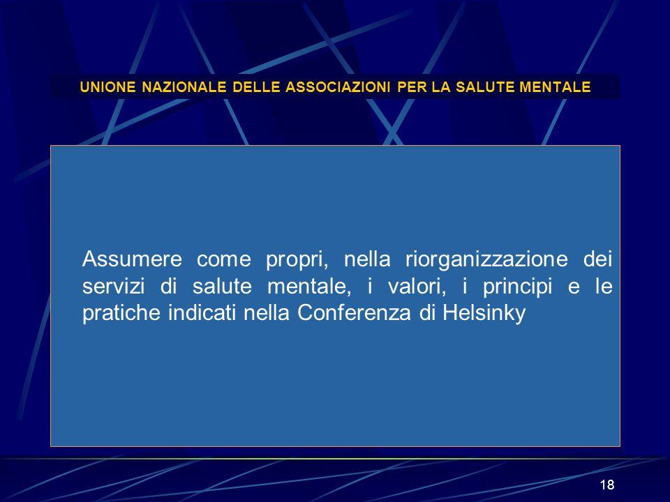 18 UNIONE NAZIONALE DELLE ASSOCIAZIONI PER LA SALUTE MENTALE Assumere come propri, nella riorganizzazione dei servizi di salute mentale, i valori, i p