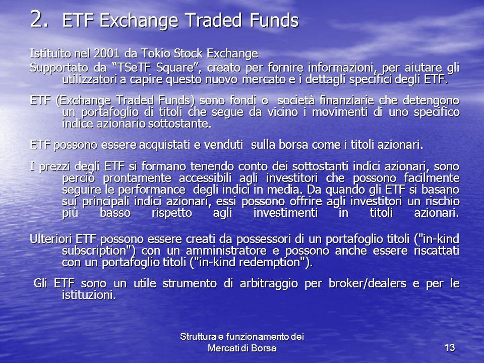 Struttura e funzionamento dei Mercati di Borsa13 2. ETF Exchange Traded Funds Istituito nel 2001 da Tokio Stock Exchange Supportato da TSeTF Square, c