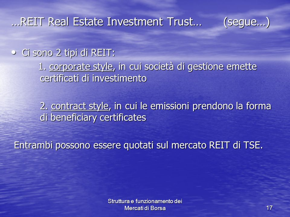 Struttura e funzionamento dei Mercati di Borsa17 …REIT Real Estate Investment Trust… (segue…) Ci sono 2 tipi di REIT: Ci sono 2 tipi di REIT: 1. corpo