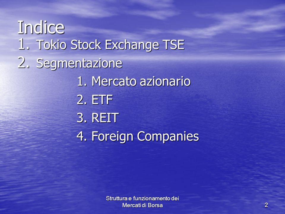 Struttura e funzionamento dei Mercati di Borsa2 Indice 1. Tokio Stock Exchange TSE 2. Segmentazione 1. Mercato azionario 1. Mercato azionario 2. ETF 2