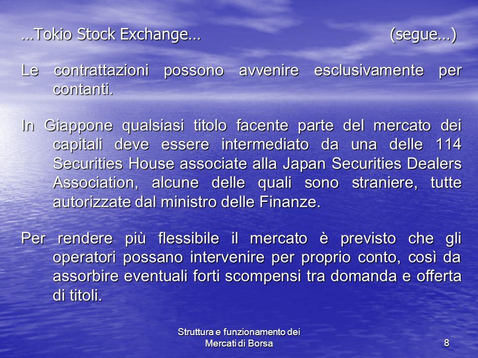 Struttura e funzionamento dei Mercati di Borsa8 …Tokio Stock Exchange… (segue…) Le contrattazioni possono avvenire esclusivamente per contanti. In Gia