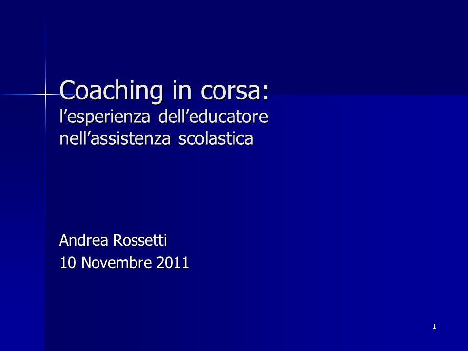 1 Coaching in corsa: lesperienza delleducatore nellassistenza scolastica Andrea Rossetti 10 Novembre 2011