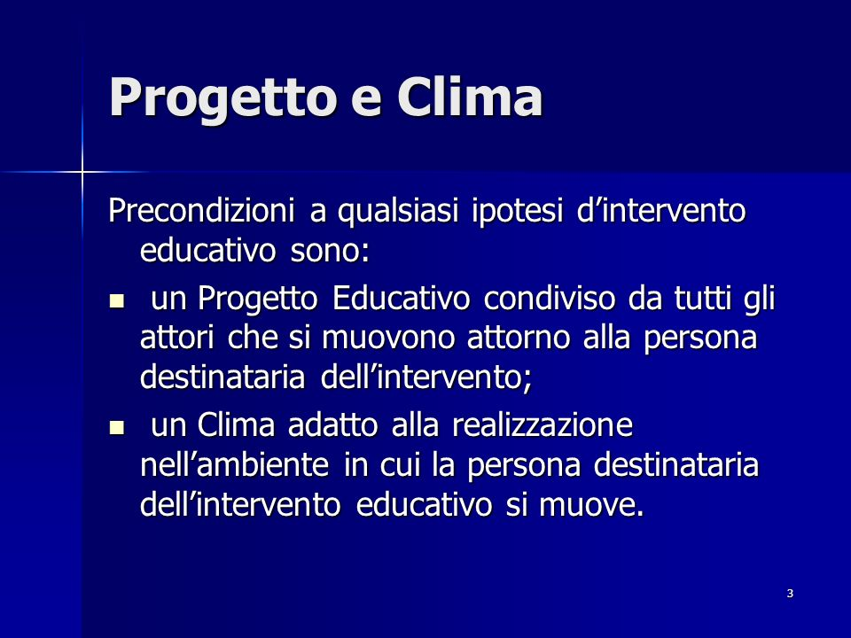 3 Progetto e Clima Precondizioni a qualsiasi ipotesi dintervento educativo sono: un Progetto Educativo condiviso da tutti gli attori che si muovono attorno alla persona destinataria dellintervento; un Progetto Educativo condiviso da tutti gli attori che si muovono attorno alla persona destinataria dellintervento; un Clima adatto alla realizzazione nellambiente in cui la persona destinataria dellintervento educativo si muove.