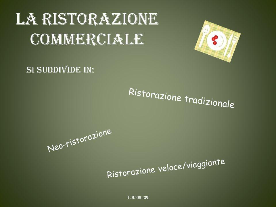 La ristorazione commerciale Si suddivide in: Ristorazione tradizionale Neo-ristorazione Ristorazione veloce/viaggiante C.B.'08-'09