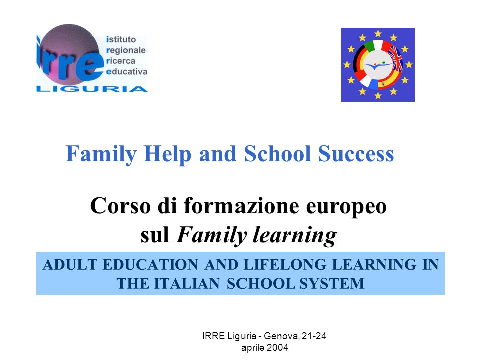 IRRE Liguria - Genova, 21-24 aprile 2004 ADULT EDUCATION AND LIFELONG LEARNING IN THE ITALIAN SCHOOL SYSTEM Family Help and School Success Corso di formazione europeo sul Family learning