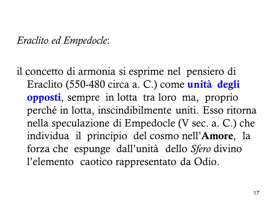 17 Eraclito ed Empedocle : il concetto di armonia si esprime nel pensiero di Eraclito (550-480 circa a. C.) come unità degli opposti, sempre in lotta