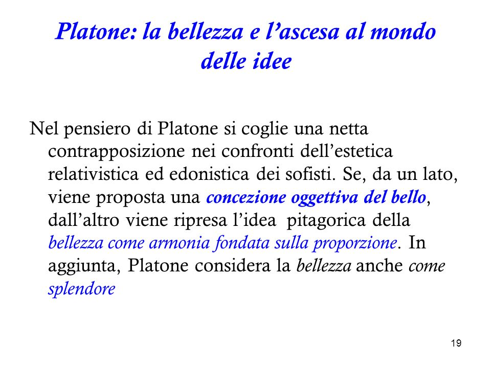 19 Platone: la bellezza e lascesa al mondo delle idee Nel pensiero di Platone si coglie una netta contrapposizione nei confronti dellestetica relativi