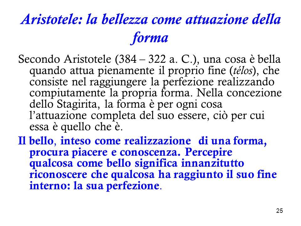 25 Aristotele: la bellezza come attuazione della forma Secondo Aristotele (384 – 322 a. C.), una cosa è bella quando attua pienamente il proprio fine