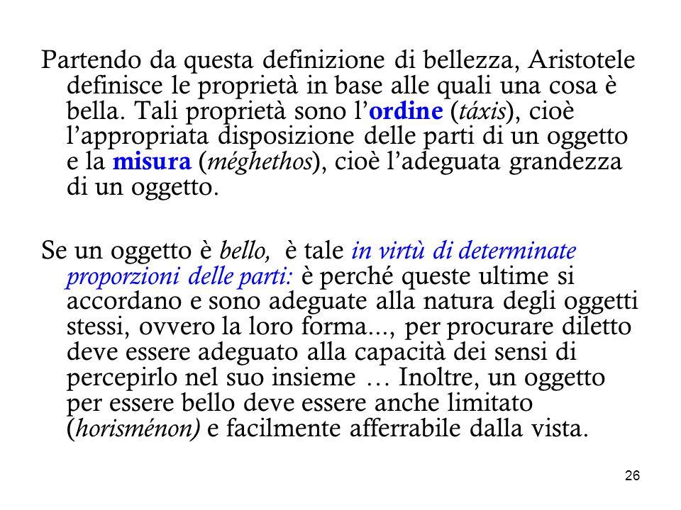 26 Partendo da questa definizione di bellezza, Aristotele definisce le proprietà in base alle quali una cosa è bella. Tali proprietà sono l ordine ( t